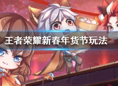 王者荣耀新春年货节玩法汇总 年货节活动怎么玩