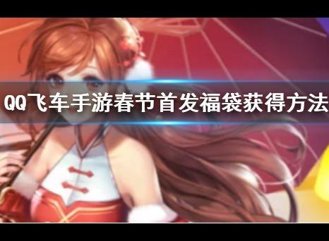 QQ飞车春节首发福袋获得方法 首发福袋怎么获得