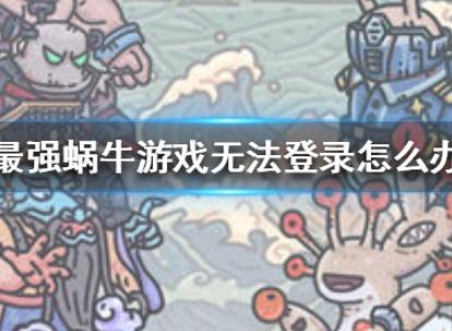 最强蜗牛游戏无法登录如何解决 最强蜗牛游戏无法登录解决办法